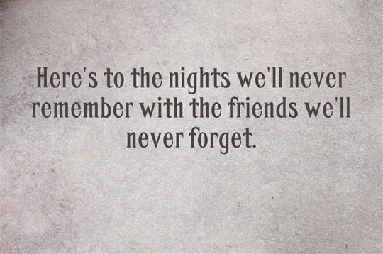 Fun hour!  - Page 3 Heres-to-the-nights-well-never-remember-with-the-friends-well-never-forget